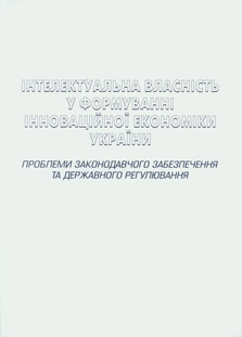 Інтелектуальна власність у формуванні інноваційної економіки України: проблеми законодавчого забезпечення та державного регулювання