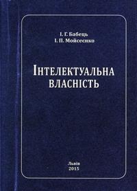 Інтелектуальна власність: навчальний посібник/ І.Г.Бабець, І.П.Мойсеєнко.