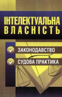 Інтелектуальна власність. Законодавство, судова практика: практичний посібник