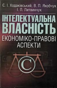 Ходаківський Є.І. Інтелектуальна власність: економіко-правові аспекти: навчальний посібник