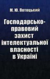 Потоцький М.Ю. Господарсько-правовий захист інтелектуальної власності в Україні: монографія